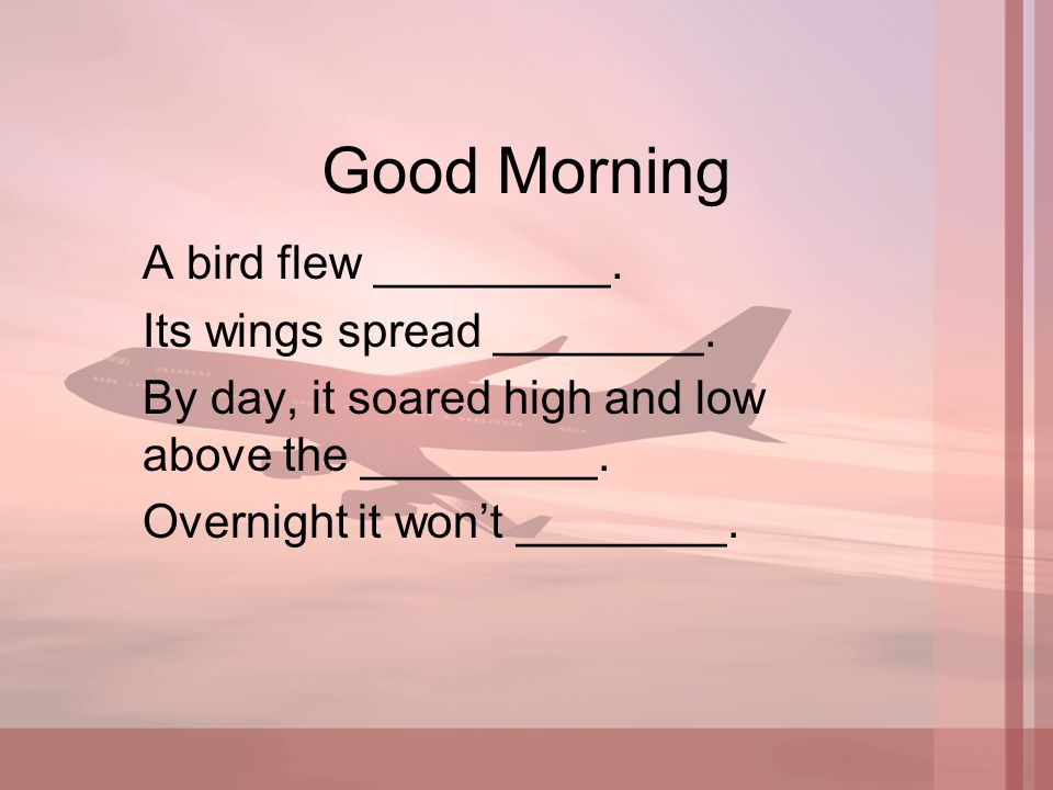 Good Morning A bird flew _________. Its wings spread ________.
