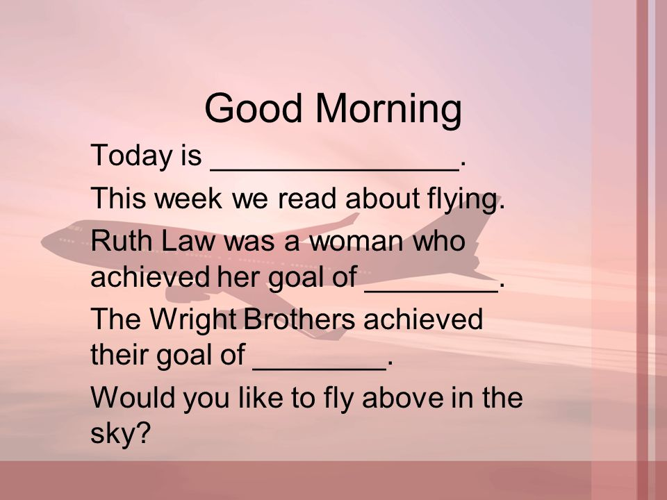 Good Morning Today is _______________. This week we read about flying. Ruth Law was a woman who achieved her goal of ________. The Wright Brothers ach