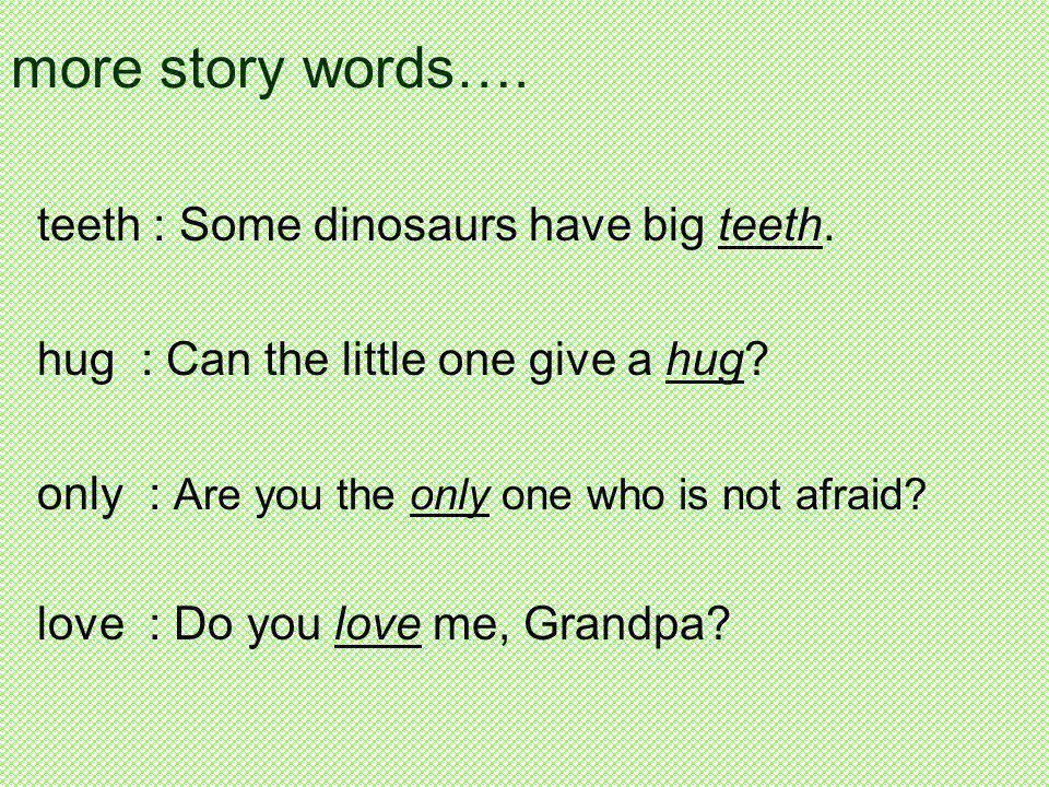 more story words…. teeth : Some dinosaurs have big teeth. hug : Can the little one give a hug? only : Are you the only one who is not afraid? love : D