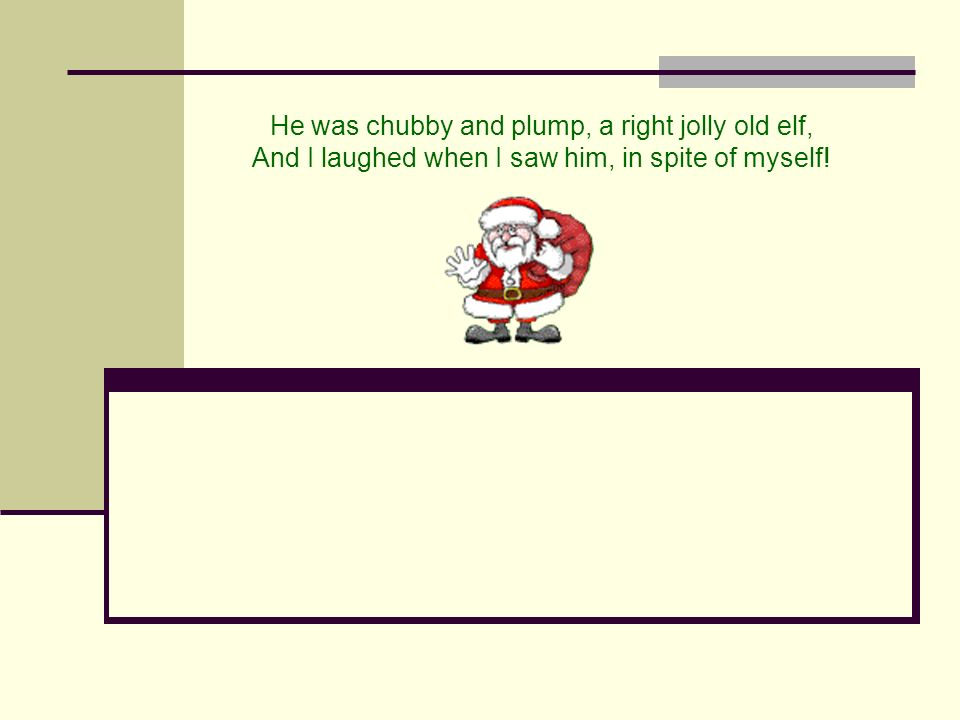 He was chubby and plump, a right jolly old elf, And I laughed when I saw him, in spite of myself!
