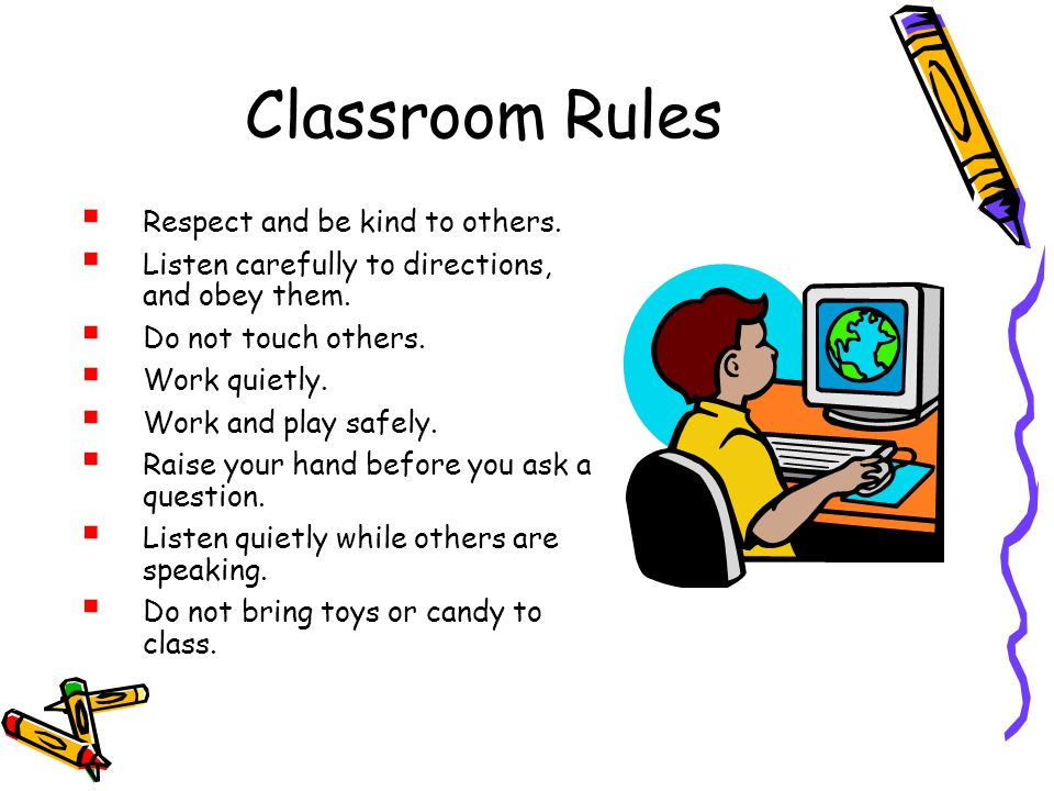 Classroom Rules Respect and be kind to others. Listen carefully to directions, and obey them. Do not touch others. Work quietly. Work and play safely.