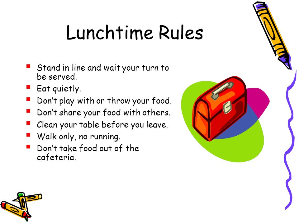 Lunchtime Rules Stand in line and wait your turn to be served. Eat quietly. Dont play with or throw your food. Dont share your food with others. Clean