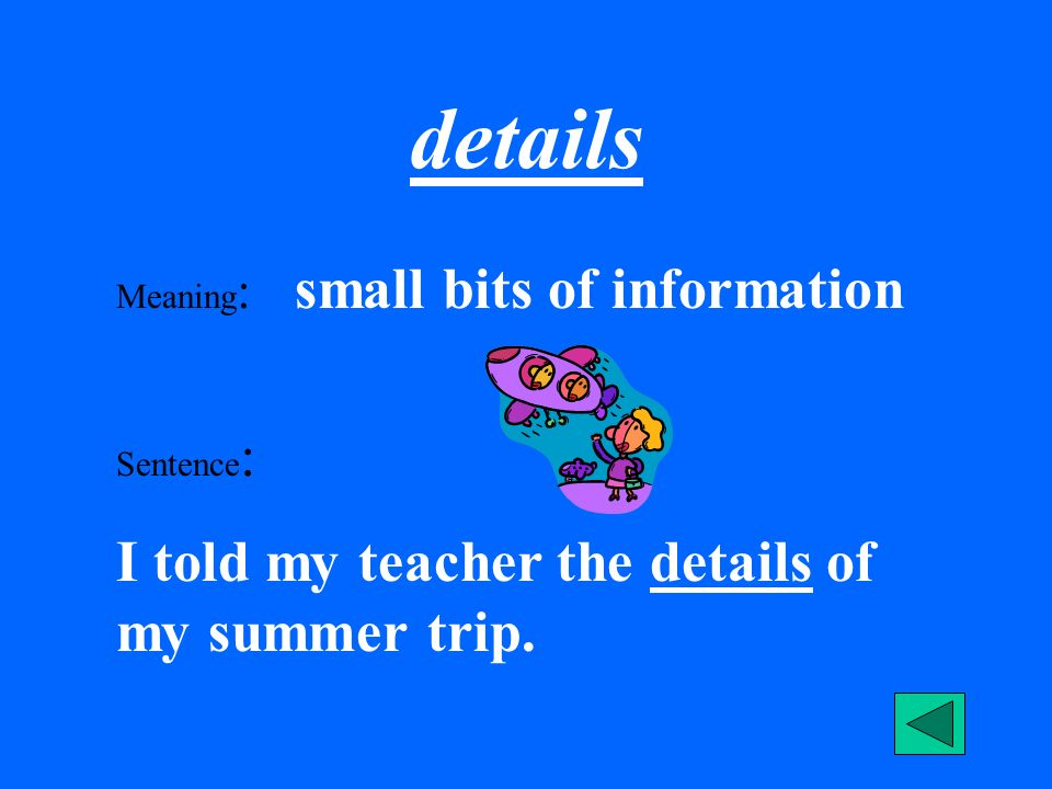 details Meaning : small bits of information Sentence : I told my teacher the details of my summer trip.