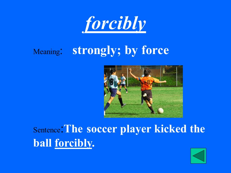 forcibly Meaning : strongly; by force Sentence : The soccer player kicked the ball forcibly.