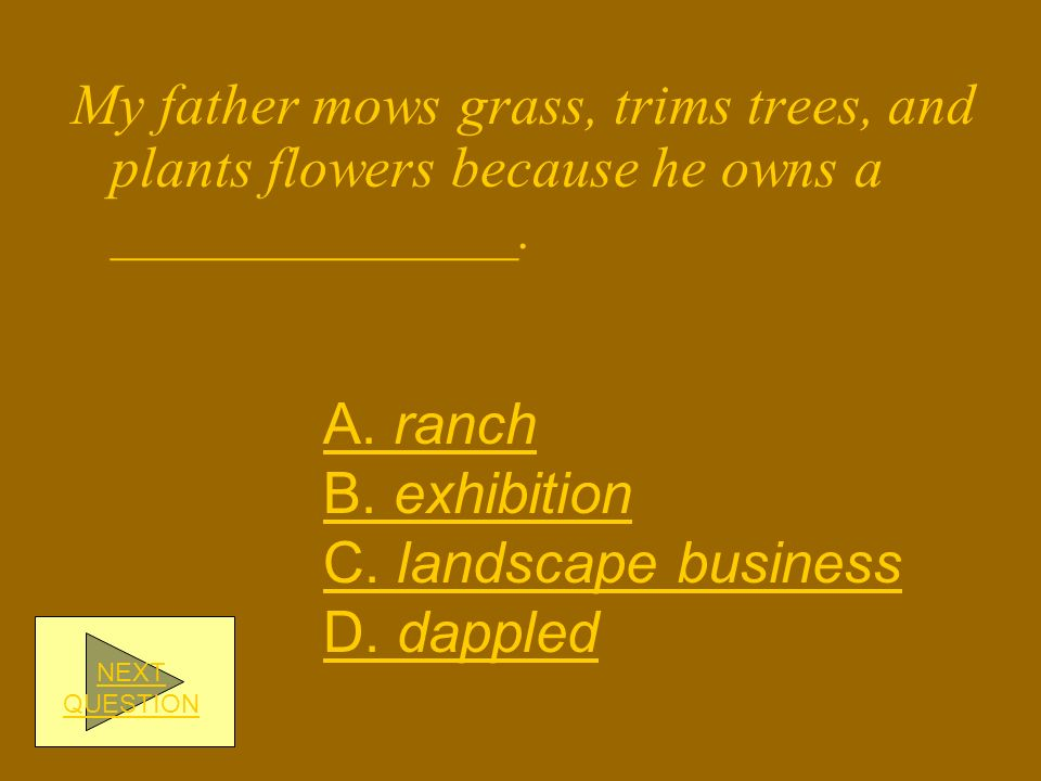My father mows grass, trims trees, and plants flowers because he owns a ______________.