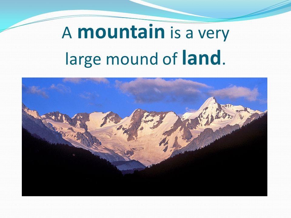A mountain is a very large mound of land.