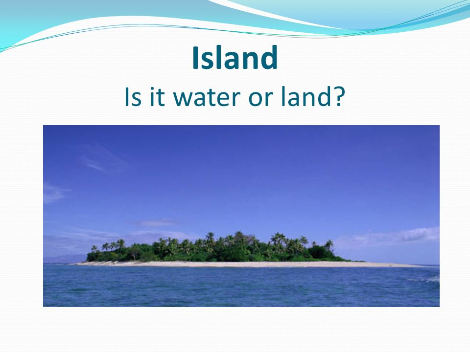 Island Is it water or land?