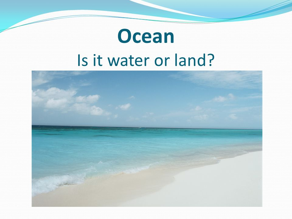 Ocean Is it water or land?