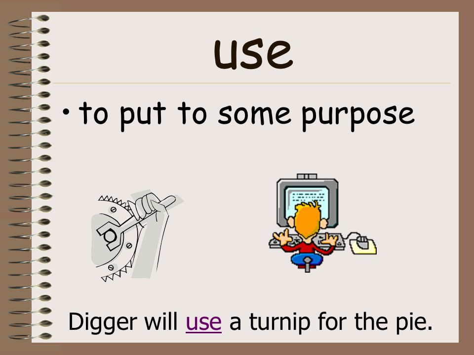 use to put to some purpose Digger will use a turnip for the pie.
