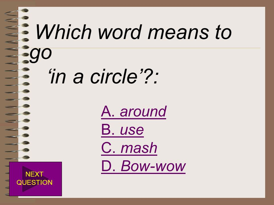 Which word means to go in a circle?: A. around B. use C. mash D. Bow-wow NEXT QUESTION