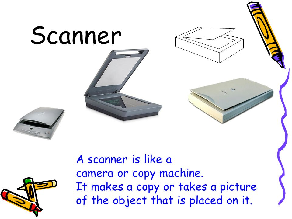 Scanner A scanner is like a camera or copy machine.