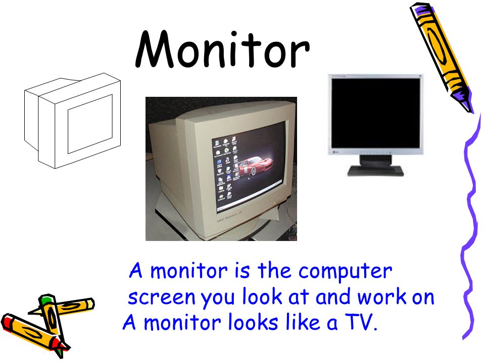Monitor A monitor is the computer screen you look at and work on A monitor looks like a TV.