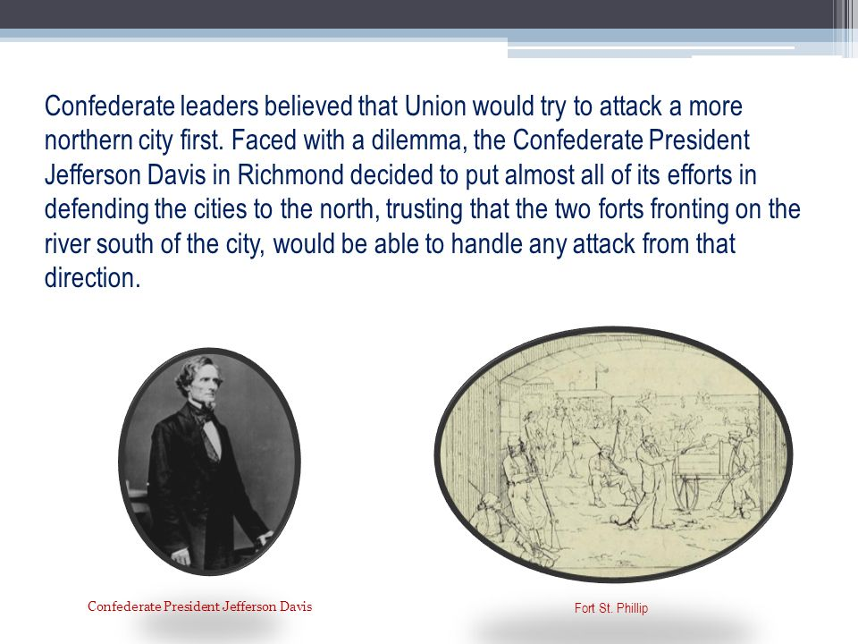 Confederate leaders believed that Union would try to attack a more northern city first. Faced with a dilemma, the Confederate President Jefferson Davi