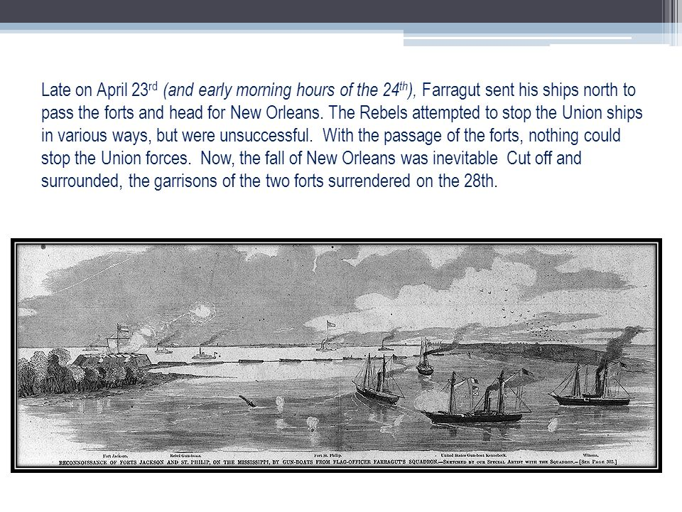 Late on April 23 rd (and early morning hours of the 24 th ), Farragut sent his ships north to pass the forts and head for New Orleans. The Rebels atte