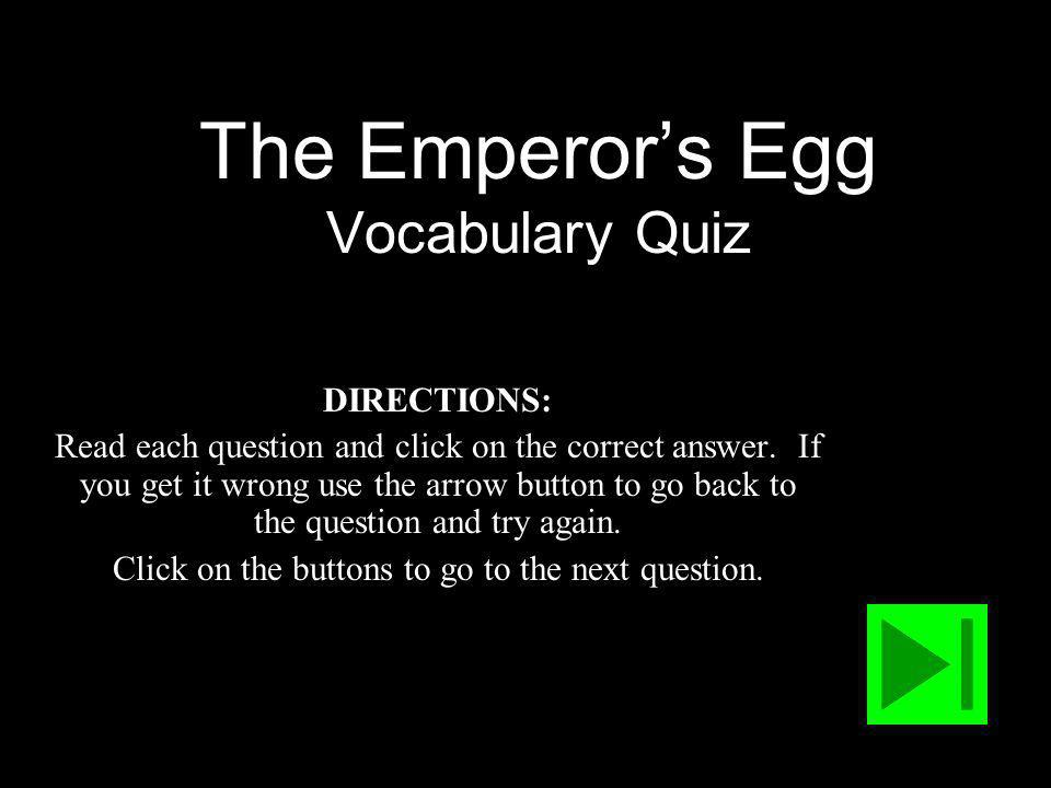 The Emperors Egg Vocabulary Quiz DIRECTIONS: Read each question and click on the correct answer.