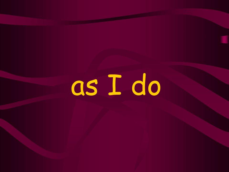 as I do