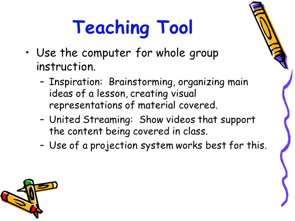 Teaching Tool Use the computer for whole group instruction. –Inspiration: Brainstorming, organizing main ideas of a lesson, creating visual representa