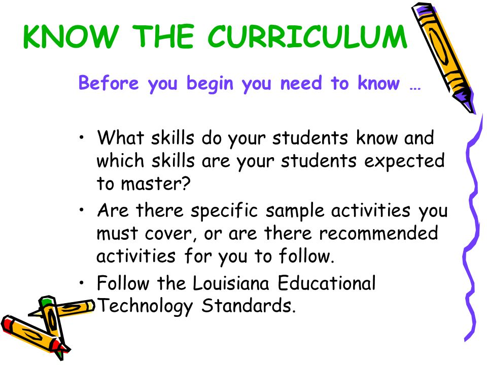 KNOW THE CURRICULUM Before you begin you need to know … What skills do your students know and which skills are your students expected to master? Are t