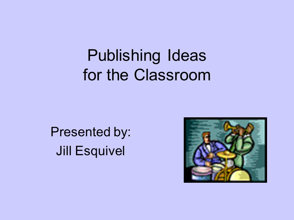 Publishing Ideas for the Classroom Presented by: Jill Esquivel