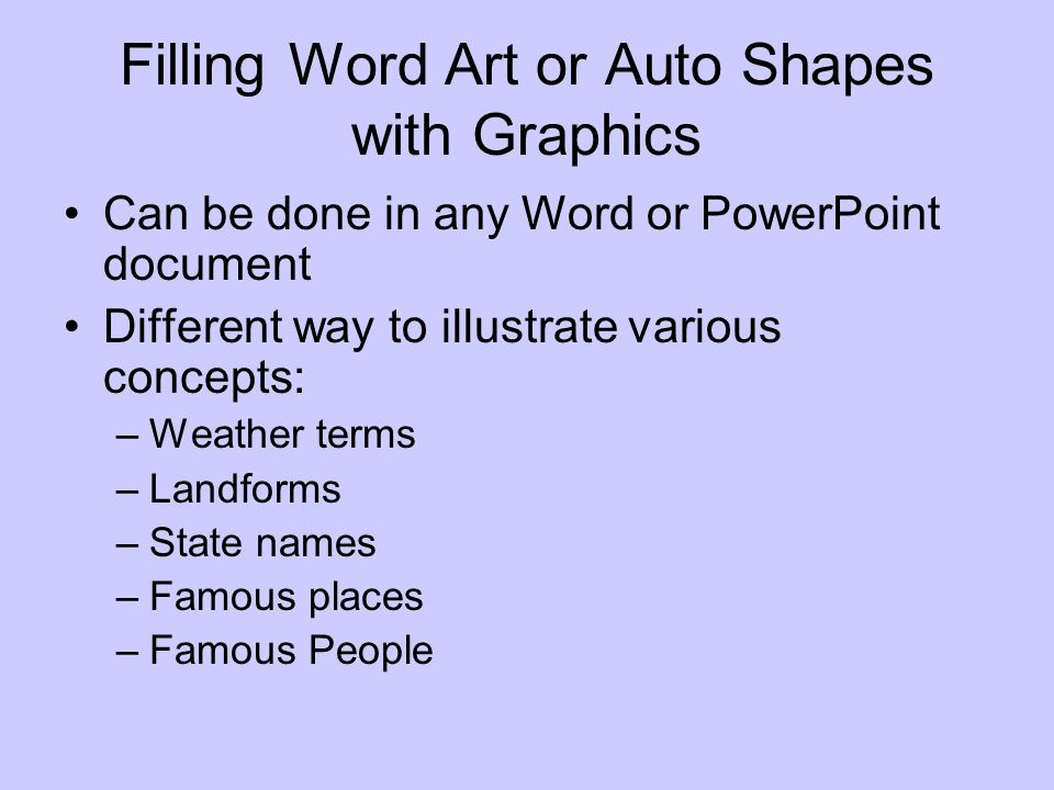Filling Word Art or Auto Shapes with Graphics Can be done in any Word or PowerPoint document Different way to illustrate various concepts: –Weather terms –Landforms –State names –Famous places –Famous People