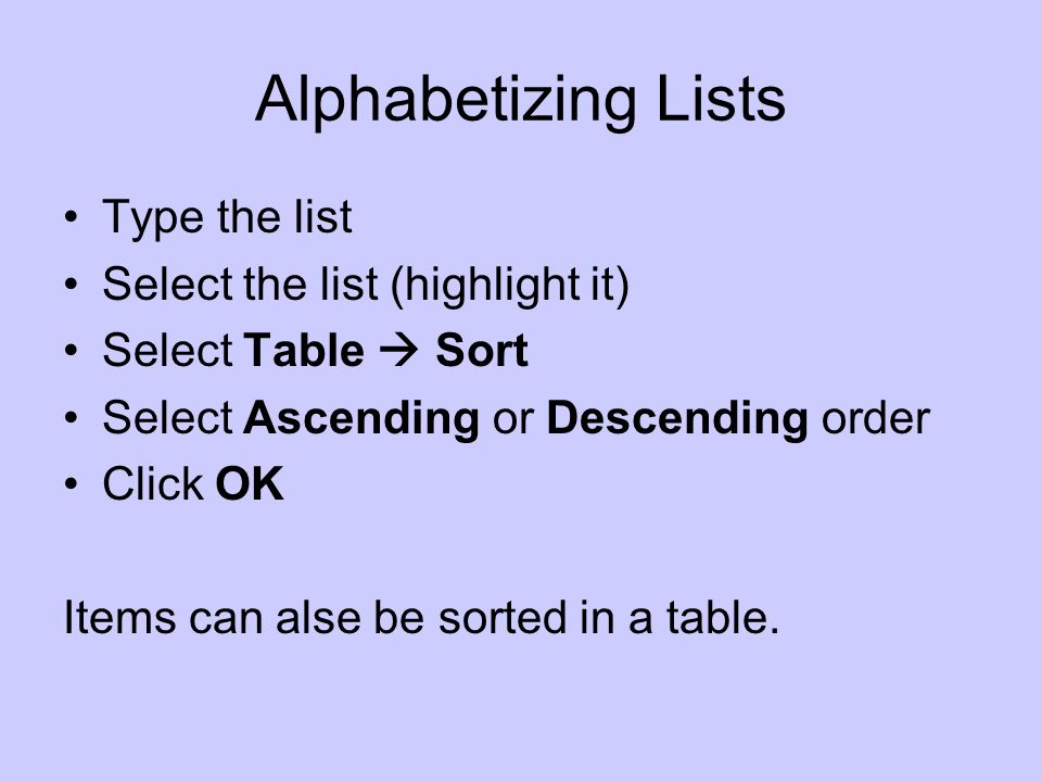 Alphabetizing Lists Type the list Select the list (highlight it) Select Table Sort Select Ascending or Descending order Click OK Items can alse be sorted in a table.