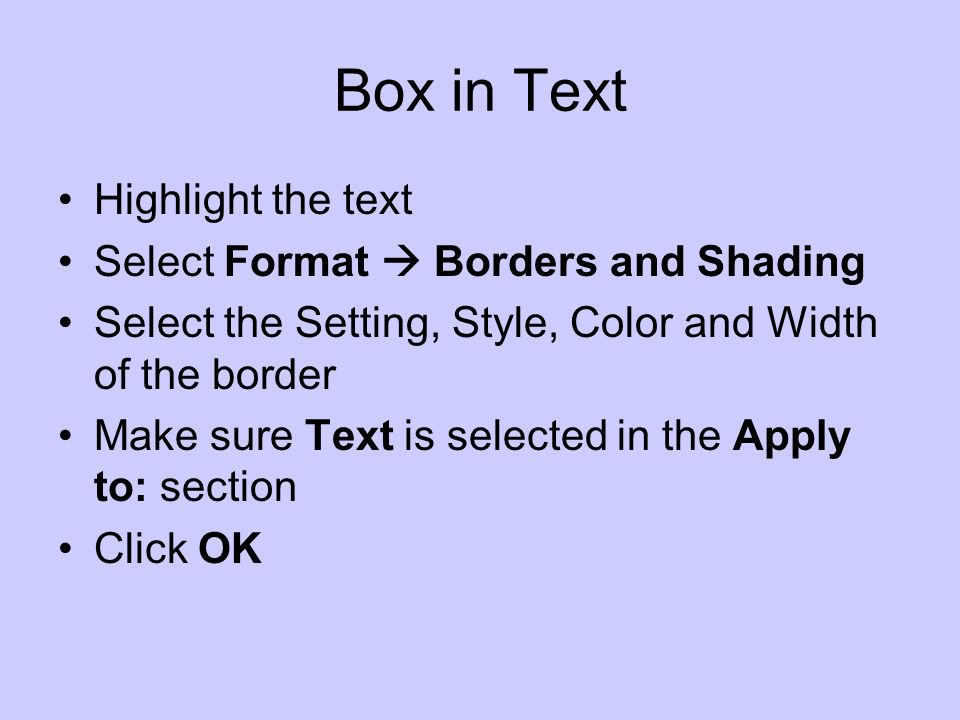 Box in Text Highlight the text Select Format Borders and Shading Select the Setting, Style, Color and Width of the border Make sure Text is selected in the Apply to: section Click OK