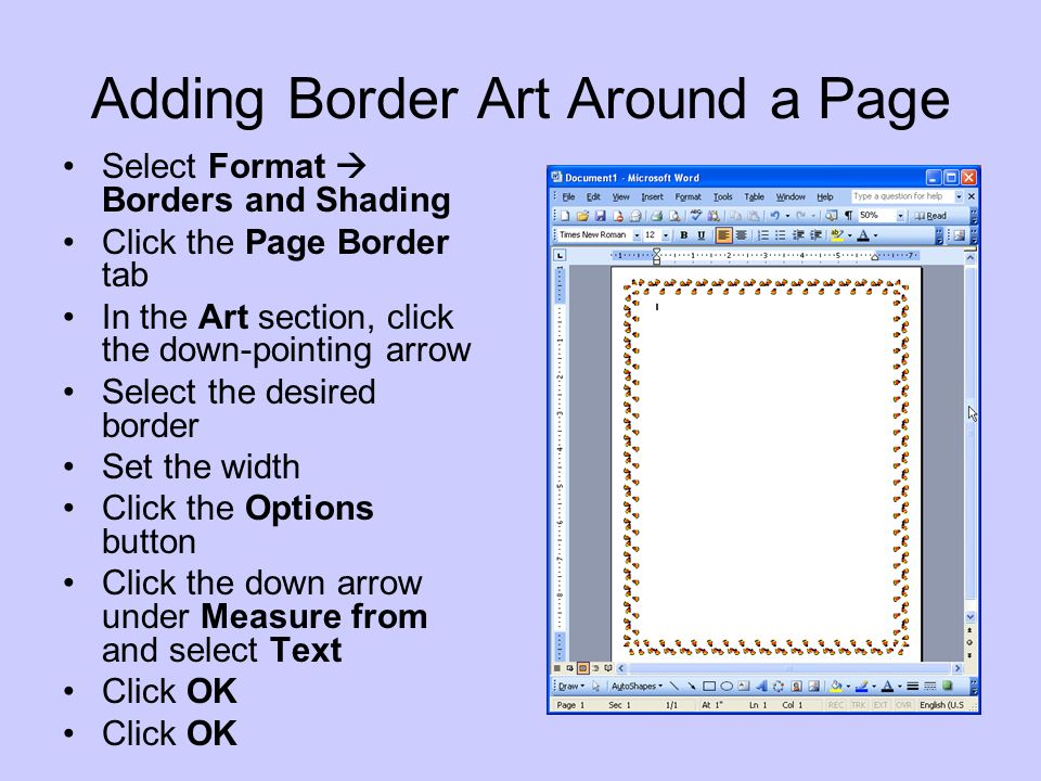 Adding Border Art Around a Page Select Format Borders and Shading Click the Page Border tab In the Art section, click the down-pointing arrow Select the desired border Set the width Click the Options button Click the down arrow under Measure from and select Text Click OK