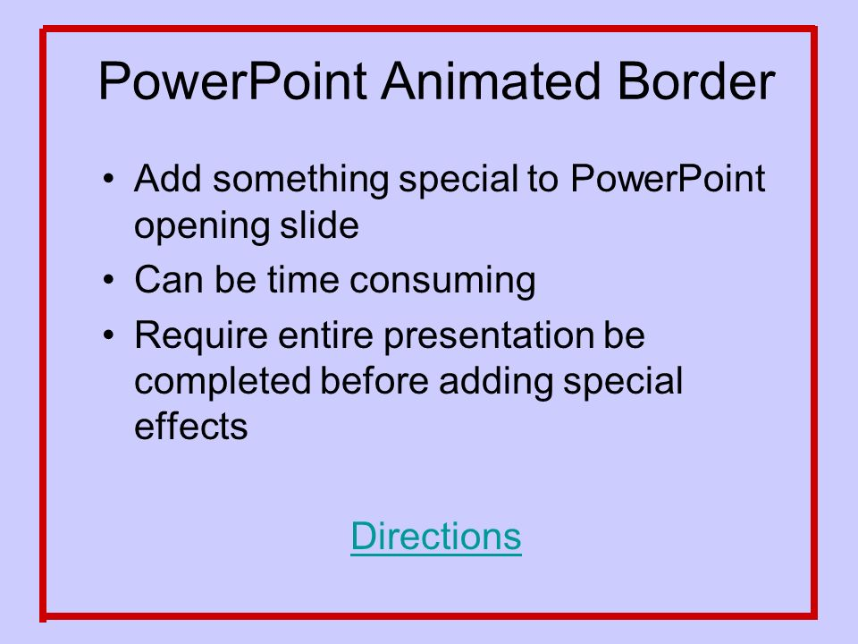PowerPoint Animated Border Add something special to PowerPoint opening slide Can be time consuming Require entire presentation be completed before adding special effects Directions