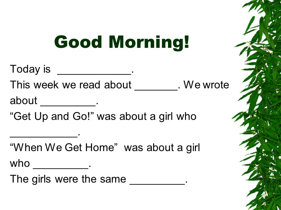 Good Morning! Today is ____________. This week we read about _______. We wrote about _________. Get Up and Go! was about a girl who ___________. When