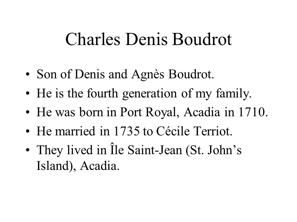 Charles Denis Boudrot Son of Denis and Agnès Boudrot. He is the fourth generation of my family. He was born in Port Royal, Acadia in 1710. He married