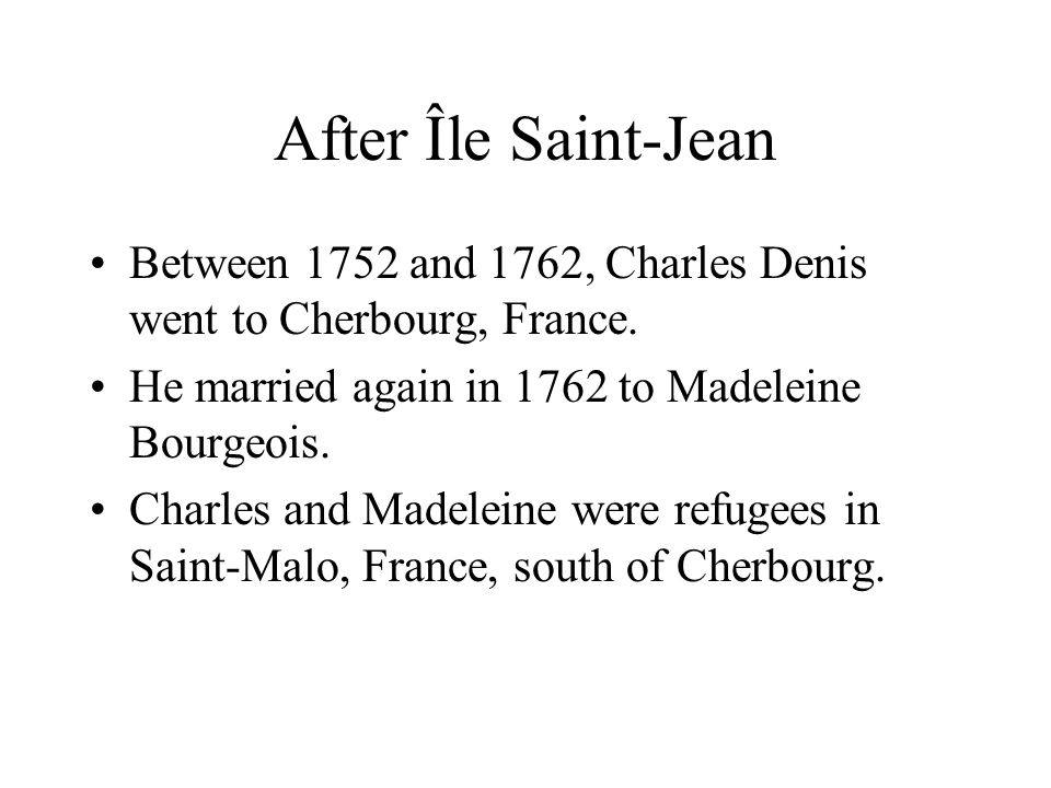 After Île Saint-Jean Between 1752 and 1762, Charles Denis went to Cherbourg, France. He married again in 1762 to Madeleine Bourgeois. Charles and Made