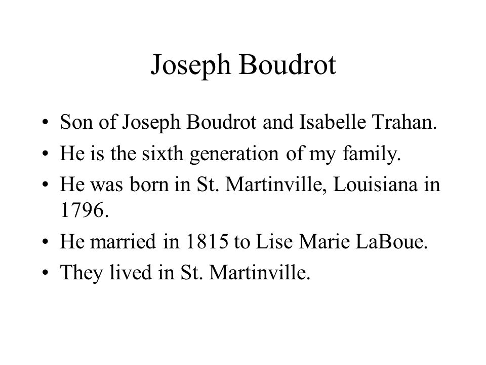Joseph Boudrot Son of Joseph Boudrot and Isabelle Trahan. He is the sixth generation of my family. He was born in St. Martinville, Louisiana in 1796.