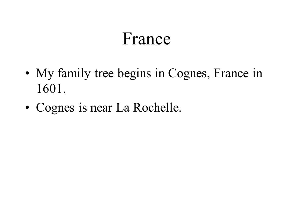 France My family tree begins in Cognes, France in 1601. Cognes is near La Rochelle.