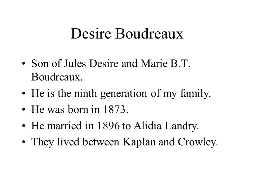 Desire Boudreaux Son of Jules Desire and Marie B.T. Boudreaux. He is the ninth generation of my family. He was born in 1873. He married in 1896 to Ali