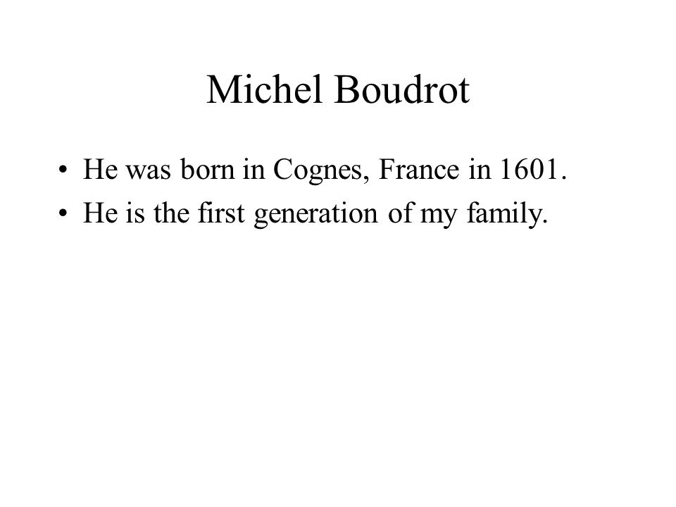 Michel Boudrot He was born in Cognes, France in 1601. He is the first generation of my family.