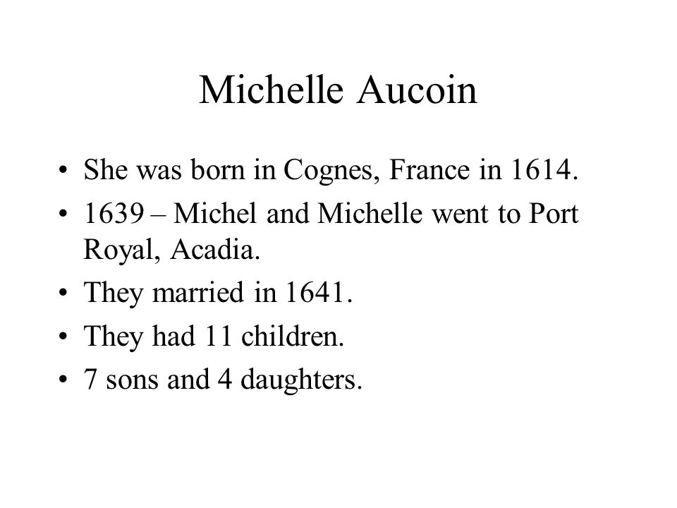 Michelle Aucoin She was born in Cognes, France in 1614. 1639 – Michel and Michelle went to Port Royal, Acadia. They married in 1641. They had 11 child
