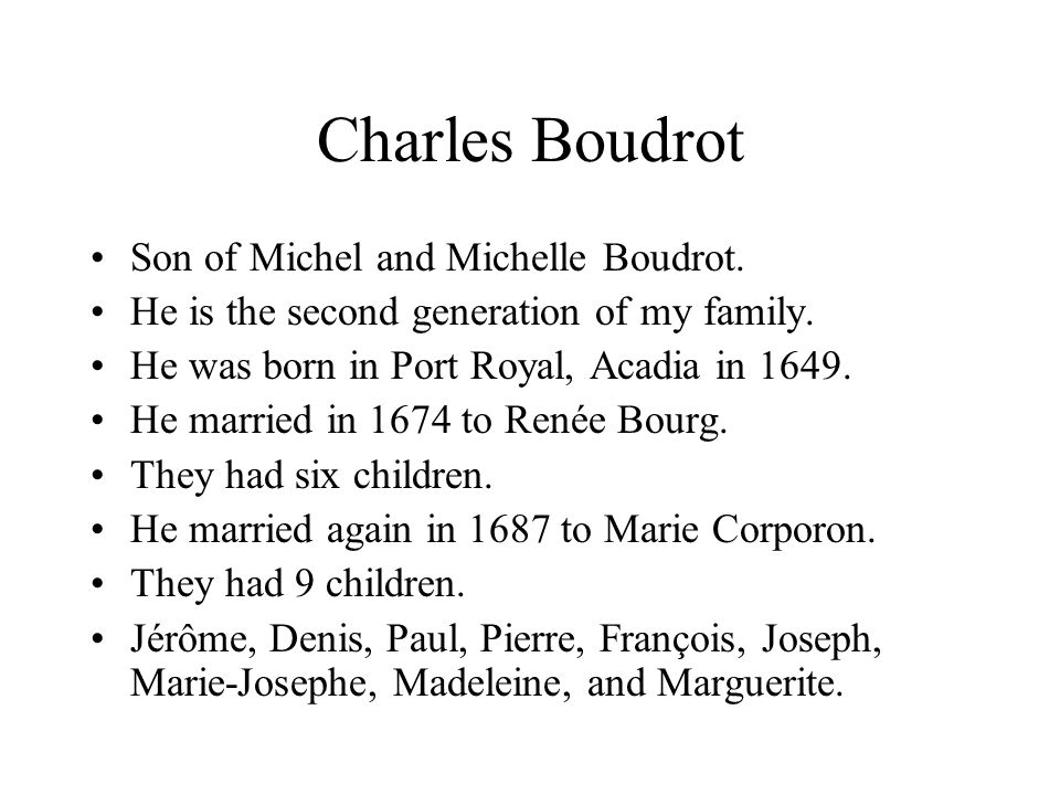 Charles Boudrot Son of Michel and Michelle Boudrot. He is the second generation of my family. He was born in Port Royal, Acadia in 1649. He married in