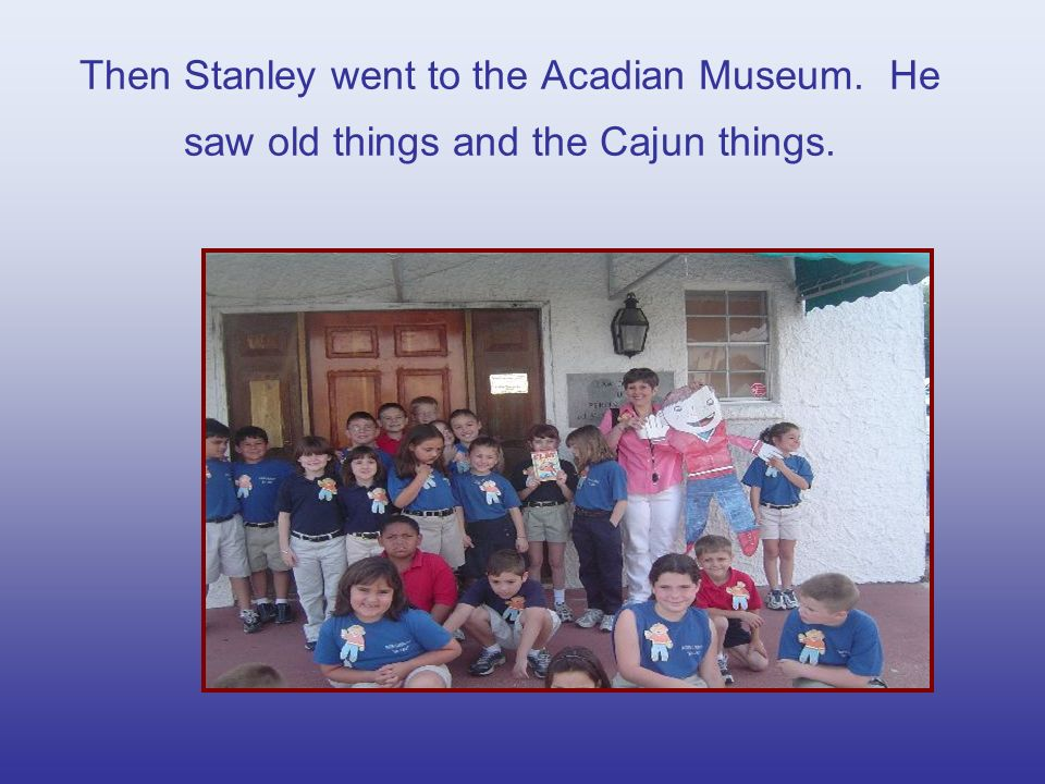 Then Stanley went to the Acadian Museum. He saw old things and the Cajun things.