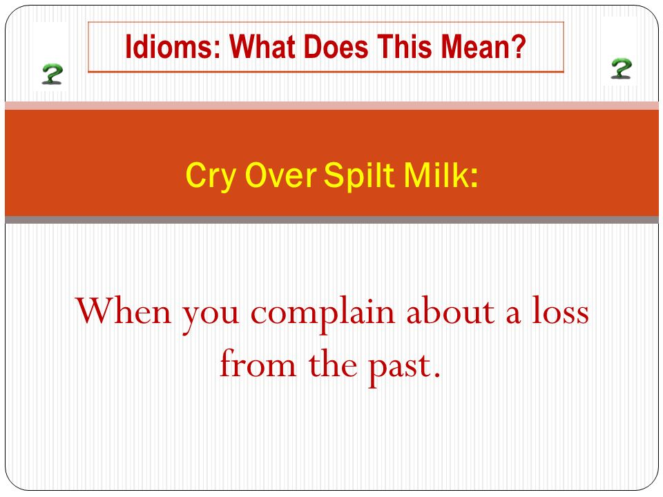 When you complain about a loss from the past. Cry Over Spilt Milk: Idioms: What Does This Mean
