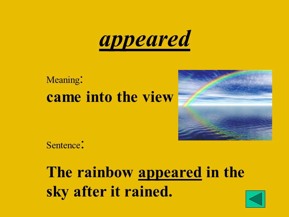 appeared Meaning : came into the view Sentence : The rainbow appeared in the sky after it rained.
