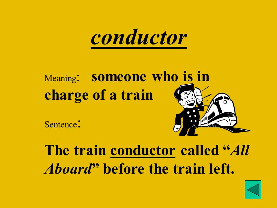 conductor Meaning : someone who is in charge of a train Sentence : The train conductor called All Aboard before the train left.