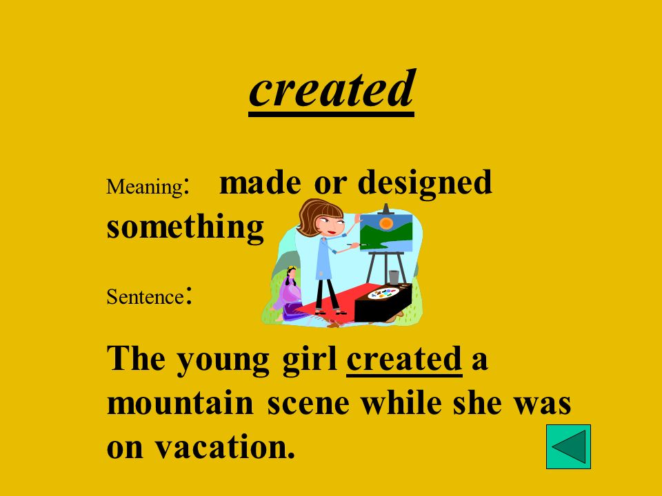 created Meaning : made or designed something Sentence : The young girl created a mountain scene while she was on vacation.