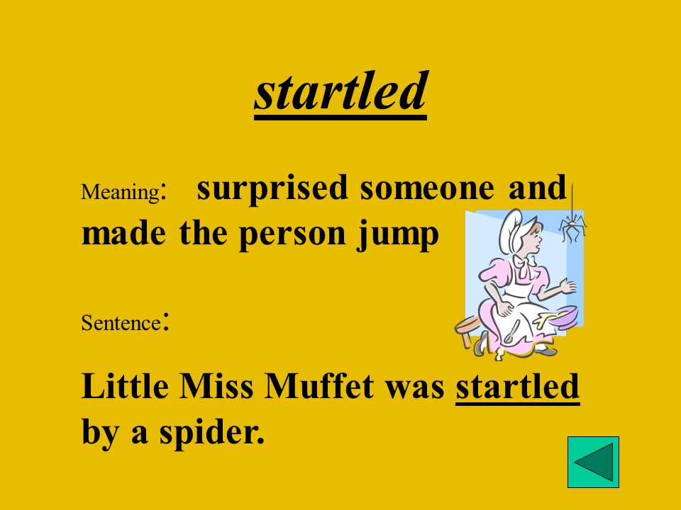 startled Meaning : surprised someone and made the person jump Sentence : Little Miss Muffet was startled by a spider.