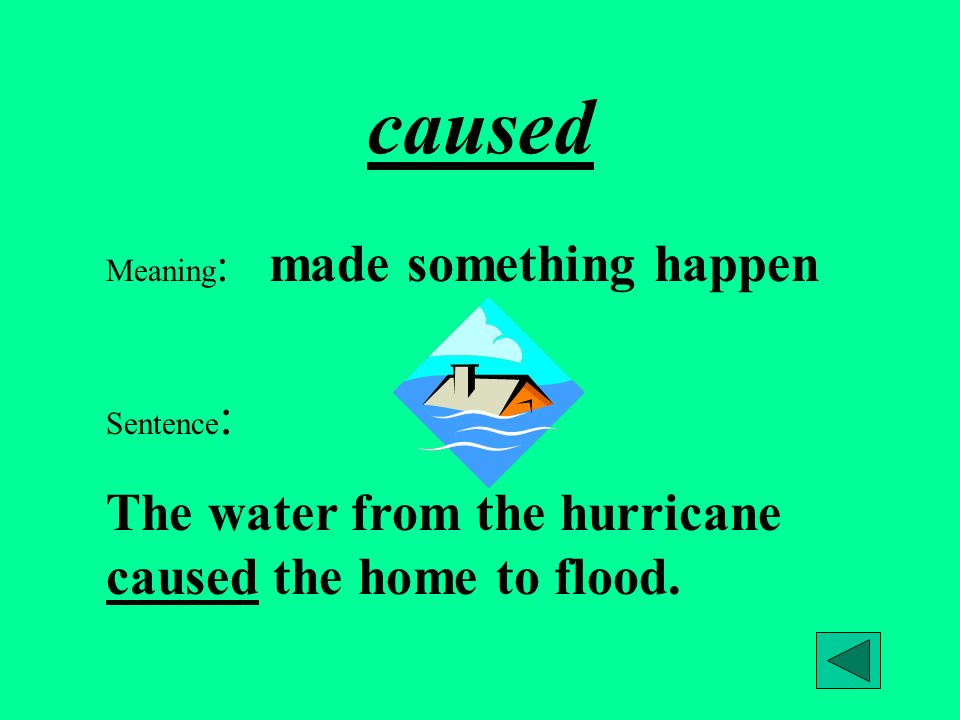 caused Meaning : made something happen Sentence : The water from the hurricane caused the home to flood.