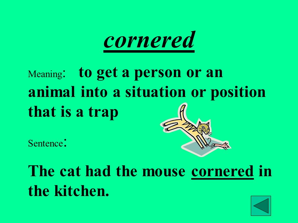 cornered Meaning : to get a person or an animal into a situation or position that is a trap Sentence : The cat had the mouse cornered in the kitchen.