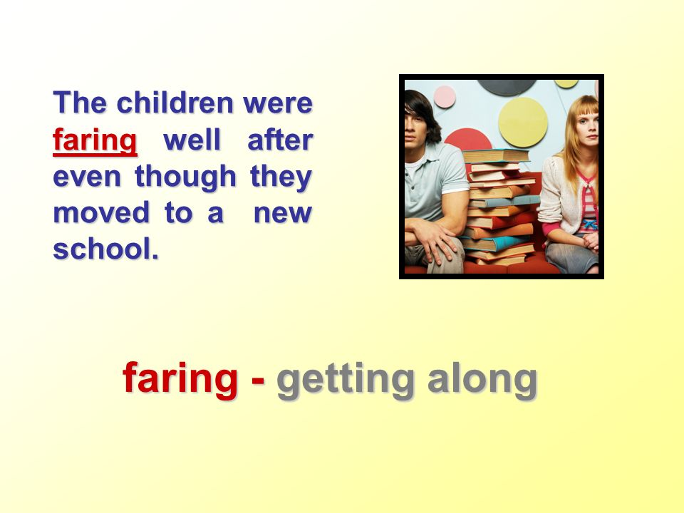 The children were faring well after even though they moved to a new school. faring - getting along