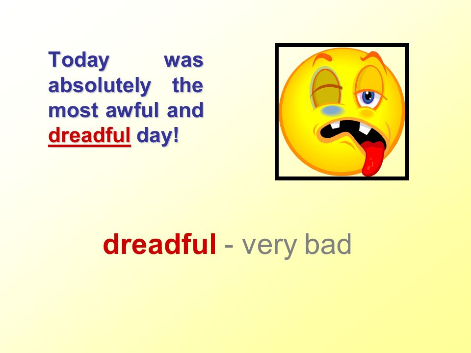 Today was absolutely the most awful and dreadful day! dreadful - very bad