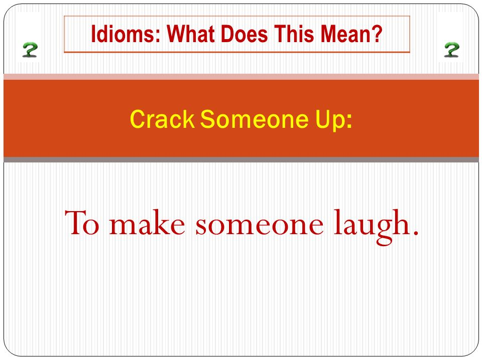 To make someone laugh. Crack Someone Up: Idioms: What Does This Mean