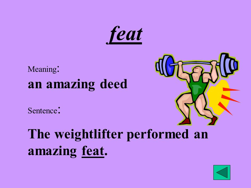 feat Meaning : an amazing deed Sentence : The weightlifter performed an amazing feat.