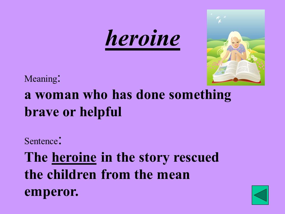 heroine Meaning : a woman who has done something brave or helpful Sentence : The heroine in the story rescued the children from the mean emperor.